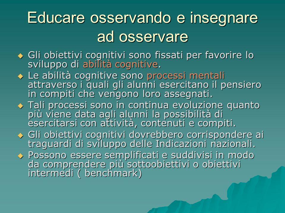 Educare osservando e insegnare ad osservare  Gli obiettivi cognitivi sono fissati per favorire lo sviluppo di abilità cognitive.  Le abilità cogniti