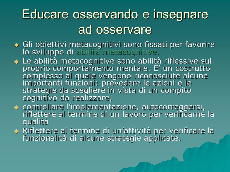 Educare osservando e insegnare ad osservare  Gli obiettivi metacognitivi sono fissati per favorire lo sviluppo di abilità metacognitive.  Le abilità