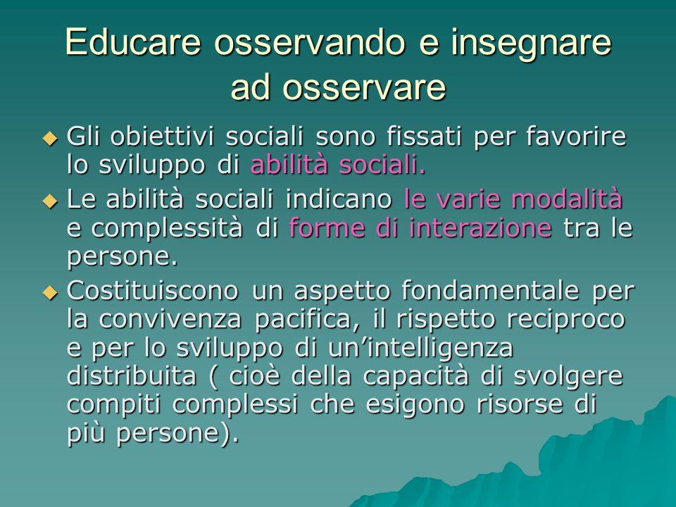 Educare osservando e insegnare ad osservare  Gli obiettivi sociali sono fissati per favorire lo sviluppo di abilità sociali.