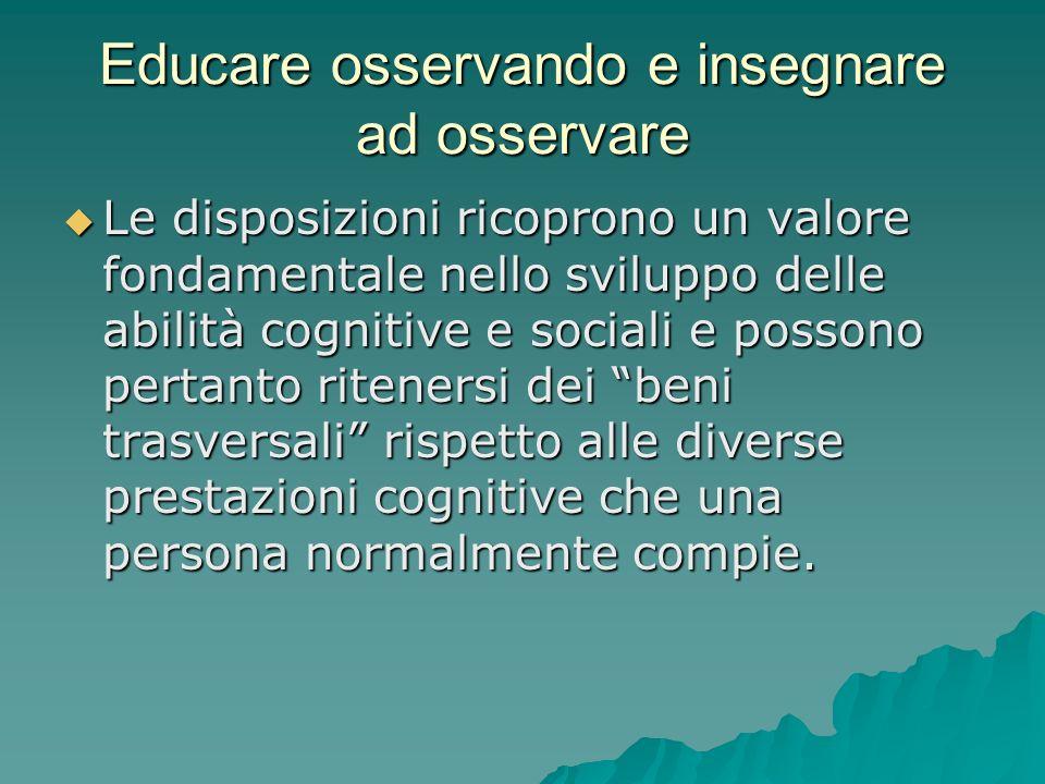Educare osservando e insegnare ad osservare  Le disposizioni ricoprono un valore fondamentale nello sviluppo delle abilità cognitive e sociali e poss