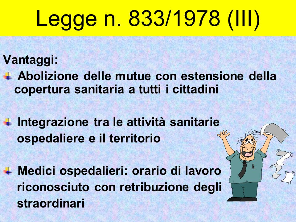 Legge n. 833/1978 (III) Vantaggi: Abolizione delle mutue con estensione della copertura sanitaria a tutti i cittadini Integrazione tra le attività san