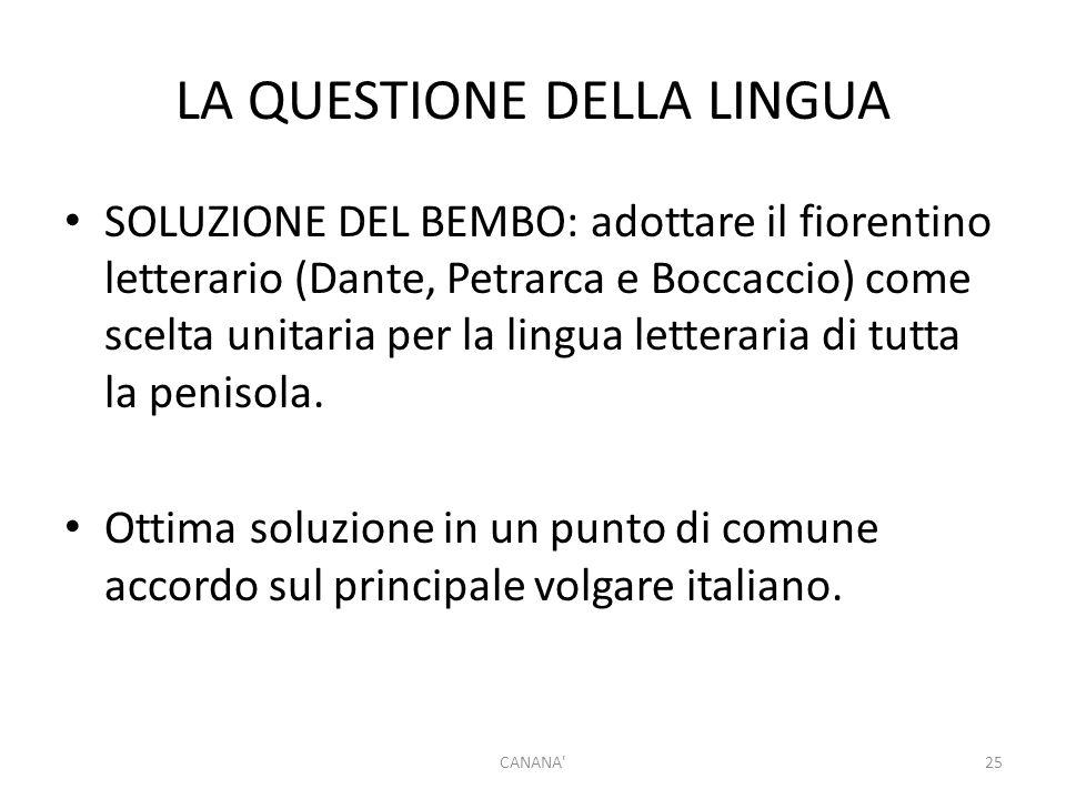 LA QUESTIONE DELLA LINGUA SOLUZIONE DEL BEMBO: adottare il fiorentino letterario (Dante, Petrarca e Boccaccio) come scelta unitaria per la lingua letteraria di tutta la penisola.
