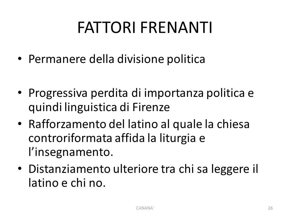 FATTORI FRENANTI Permanere della divisione politica Progressiva perdita di importanza politica e quindi linguistica di Firenze Rafforzamento del latin