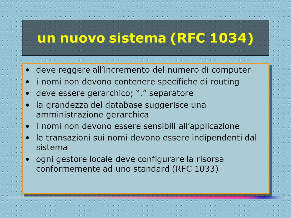 un nuovo sistema (RFC 1034) deve reggere all'incremento del numero di computer i nomi non devono contenere specifiche di routing deve essere gerarchico; . separatore la grandezza del database suggerisce una amministrazione gerarchica i nomi non devono essere sensibili all'applicazione le transazioni sui nomi devono essere indipendenti dal sistema ogni gestore locale deve configurare la risorsa conformemente ad uno standard (RFC 1033) deve reggere all'incremento del numero di computer i nomi non devono contenere specifiche di routing deve essere gerarchico; . separatore la grandezza del database suggerisce una amministrazione gerarchica i nomi non devono essere sensibili all'applicazione le transazioni sui nomi devono essere indipendenti dal sistema ogni gestore locale deve configurare la risorsa conformemente ad uno standard (RFC 1033)