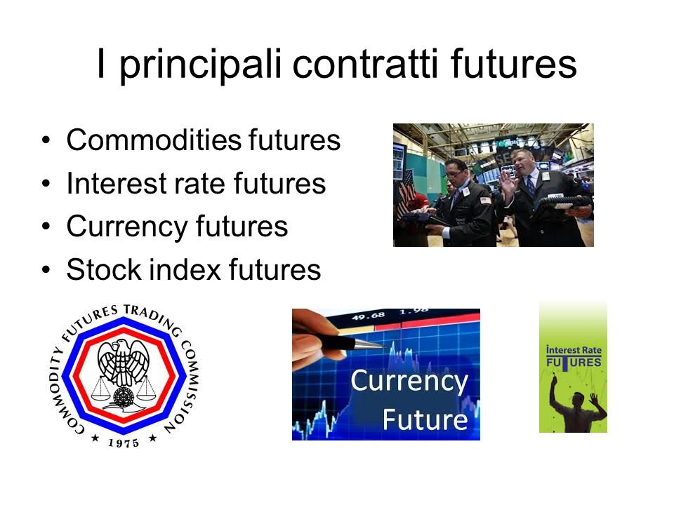 I principali contratti futures Commodities futures Interest rate futures Currency futures Stock index futures