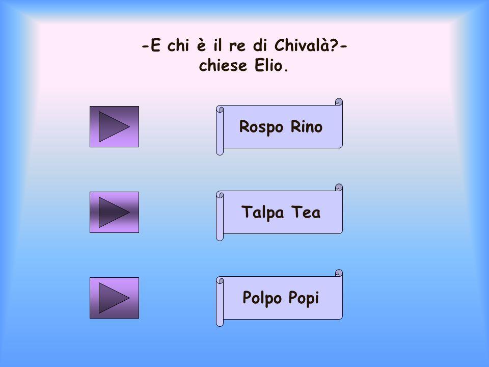 -E chi è il re di Chivalà?- chiese Elio. Rospo Rino Polpo Popi Talpa Tea
