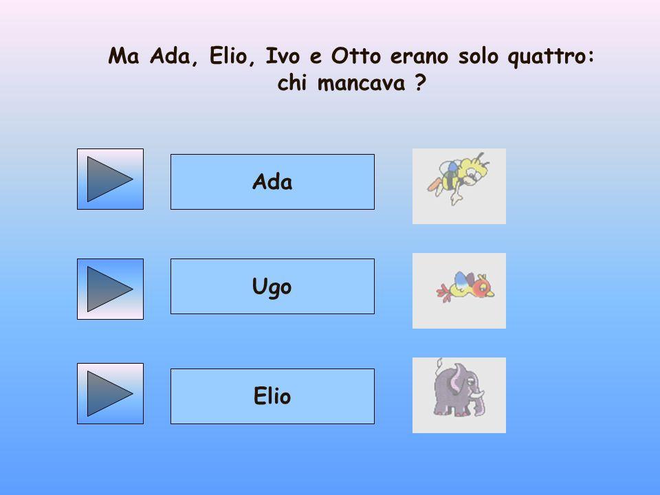 Ma Ada, Elio, Ivo e Otto erano solo quattro: chi mancava ? Ugo Elio Ada