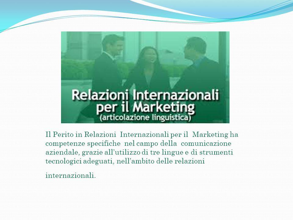 Il Perito in Relazioni Internazionali per il Marketing ha competenze specifiche nel campo della comunicazione aziendale, grazie all'utilizzo di tre lingue e di strumenti tecnologici adeguati, nell'ambito delle relazioni internazionali.