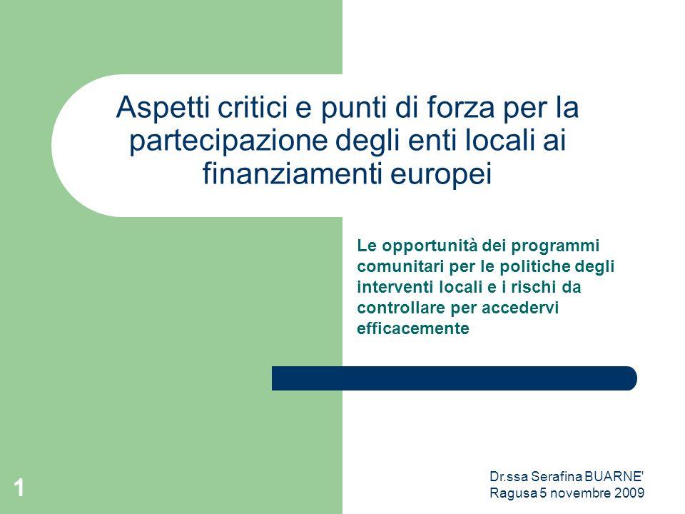 Dr.ssa Serafina BUARNE' Ragusa 5 novembre 2009 1 Aspetti critici e punti di forza per la partecipazione degli enti locali ai finanziamenti europei Le