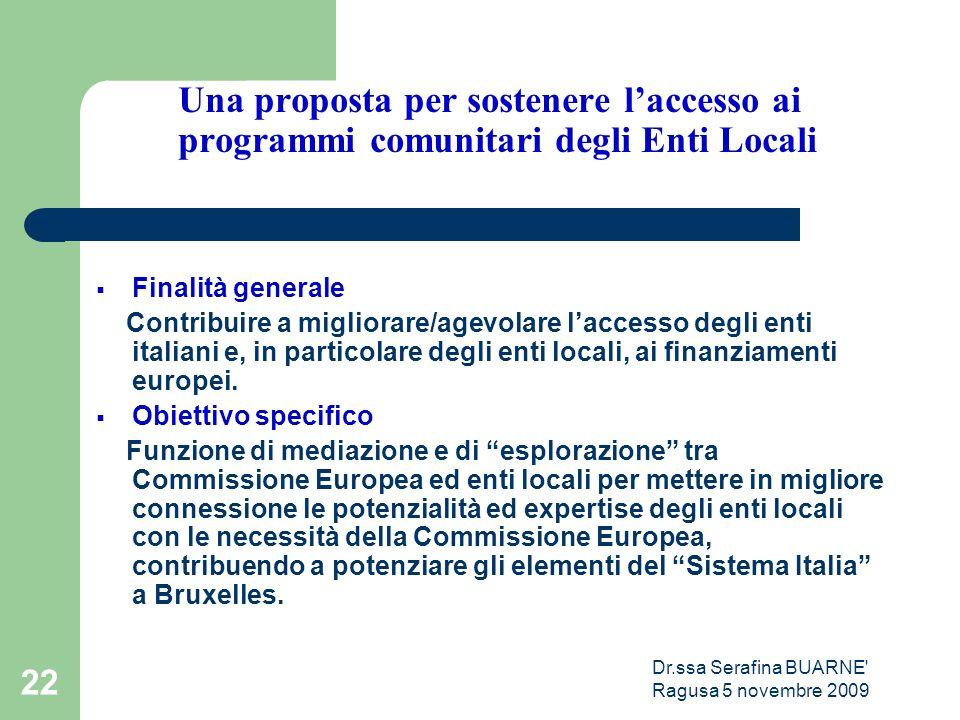 Dr.ssa Serafina BUARNE Ragusa 5 novembre 2009 22 Una proposta per sostenere l'accesso ai programmi comunitari degli Enti Locali  Finalità generale Contribuire a migliorare/agevolare l'accesso degli enti italiani e, in particolare degli enti locali, ai finanziamenti europei.