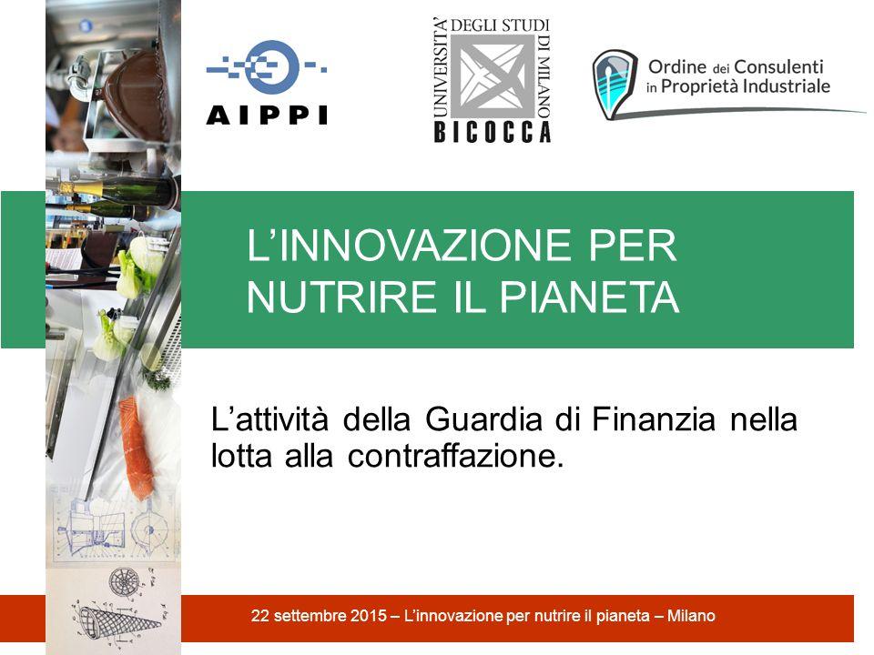 L'INNOVAZIONE PER NUTRIRE IL PIANETA 22 settembre 2015 – L'innovazione per nutrire il pianeta – Milano L'attività della Guardia di Finanzia nella lotta alla contraffazione.