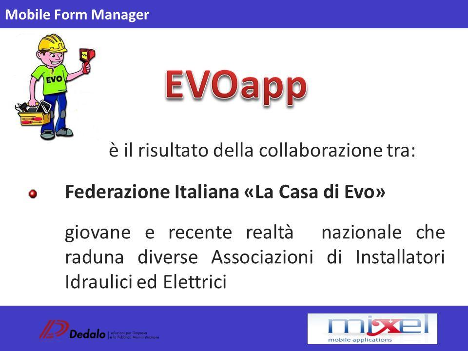 Mobile Form Manager è il risultato della collaborazione tra: Federazione Italiana «La Casa di Evo» giovane e recente realtà nazionale che raduna diverse Associazioni di Installatori Idraulici ed Elettrici