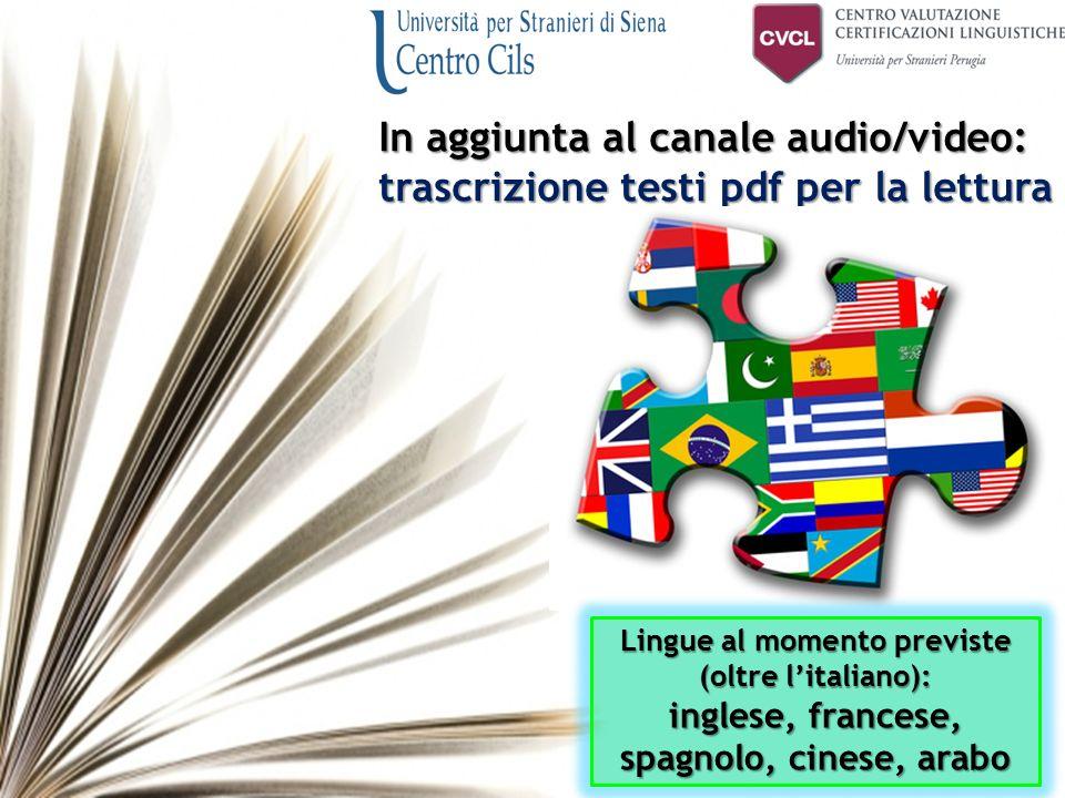 In aggiunta al canale audio/video: trascrizione testi pdf per la lettura Lingue al momento previste (oltre l'italiano): inglese, francese, spagnolo, cinese, arabo