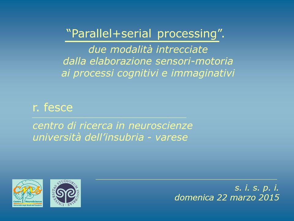 """""""Parallel+serial processing"""". due modalità intrecciate dalla elaborazione sensori-motoria ai processi cognitivi e immaginativi r. fesce centro di rice"""