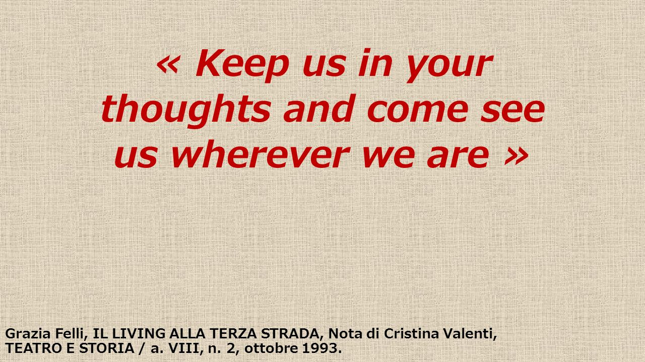 « Keep us in your thoughts and come see us wherever we are » Grazia Felli, IL LIVING ALLA TERZA STRADA, Nota di Cristina Valenti, TEATRO E STORIA / a.