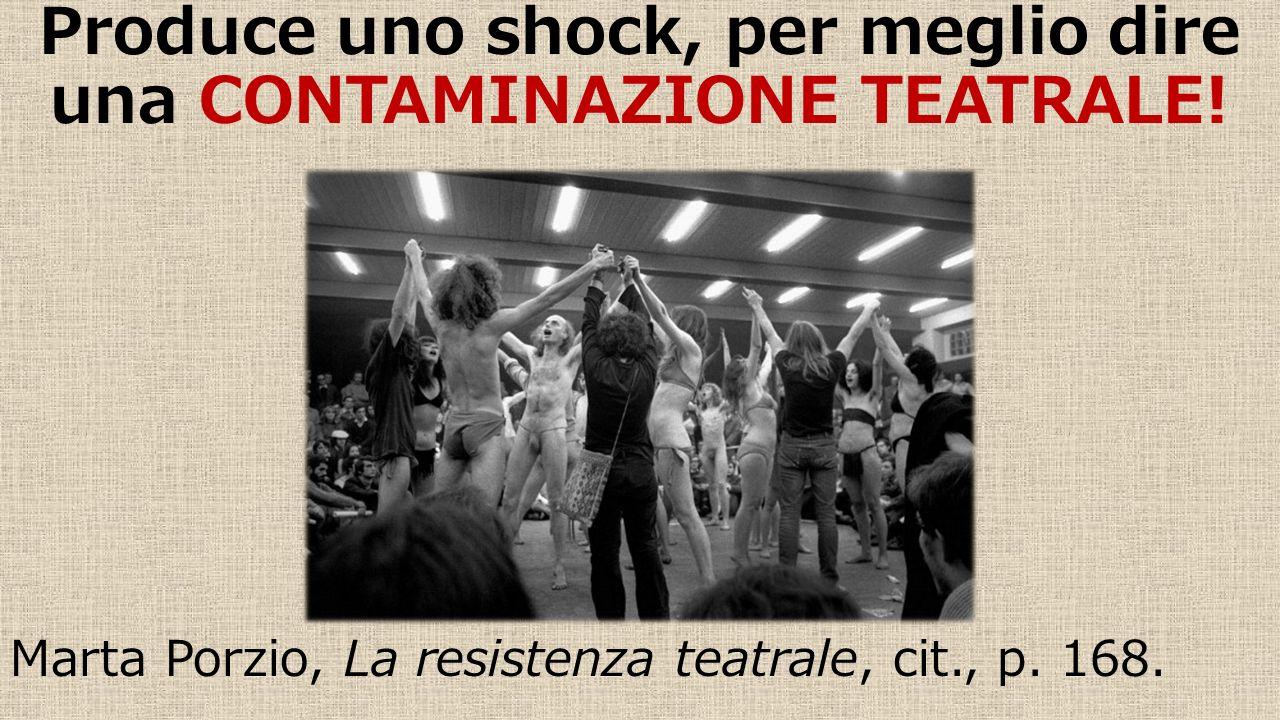 Produce uno shock, per meglio dire una CONTAMINAZIONE TEATRALE! Marta Porzio, La resistenza teatrale, cit., p. 168.