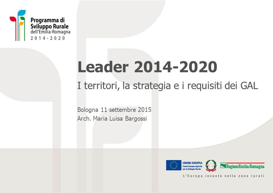 Leader 2014-2020 I territori, la strategia e i requisiti dei GAL Bologna 11 settembre 2015 Arch. Maria Luisa Bargossi