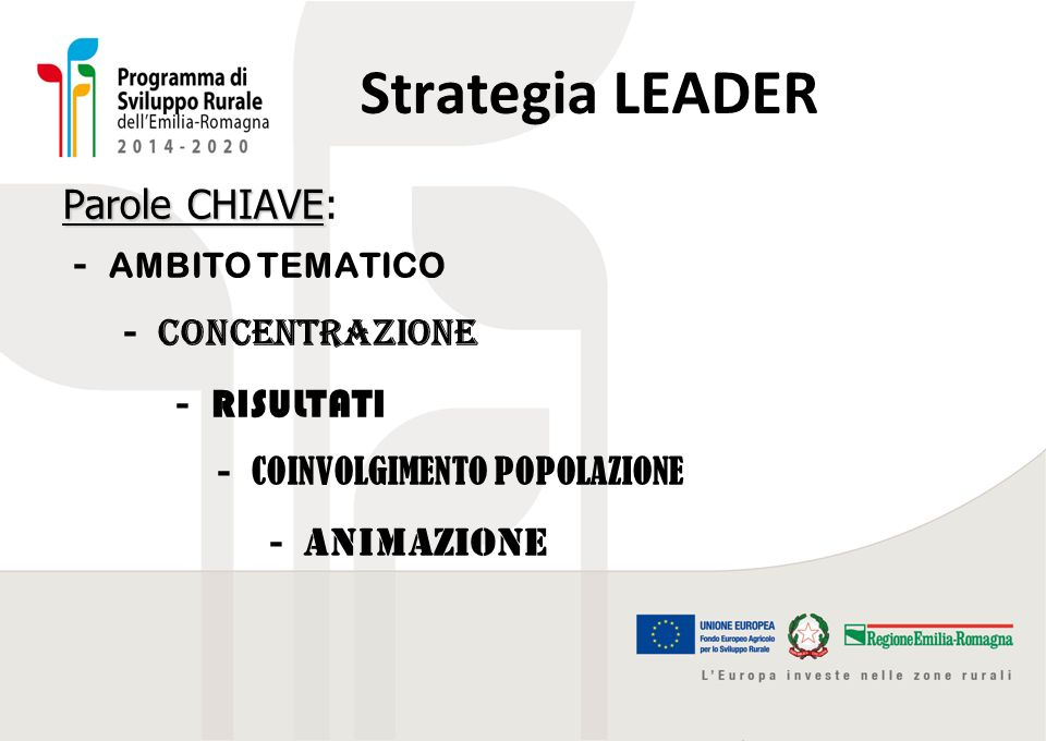 Strategia LEADER Parole CHIAVE Parole CHIAVE: - AMBITO TEMATICO - concentrazione - RISULTATI - COINVOLGIMENTO POPOLAZIONE - animazione