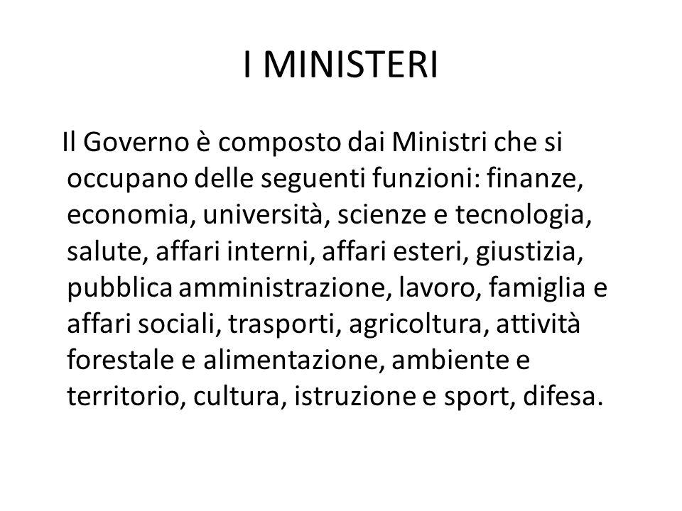 I MINISTERI Il Governo è composto dai Ministri che si occupano delle seguenti funzioni: finanze, economia, università, scienze e tecnologia, salute, a