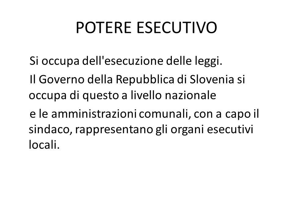 POTERE ESECUTIVO Si occupa dell'esecuzione delle leggi. Il Governo della Repubblica di Slovenia si occupa di questo a livello nazionale e le amministr