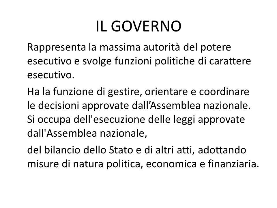 IL GOVERNO Rappresenta la massima autorità del potere esecutivo e svolge funzioni politiche di carattere esecutivo. Ha la funzione di gestire, orienta