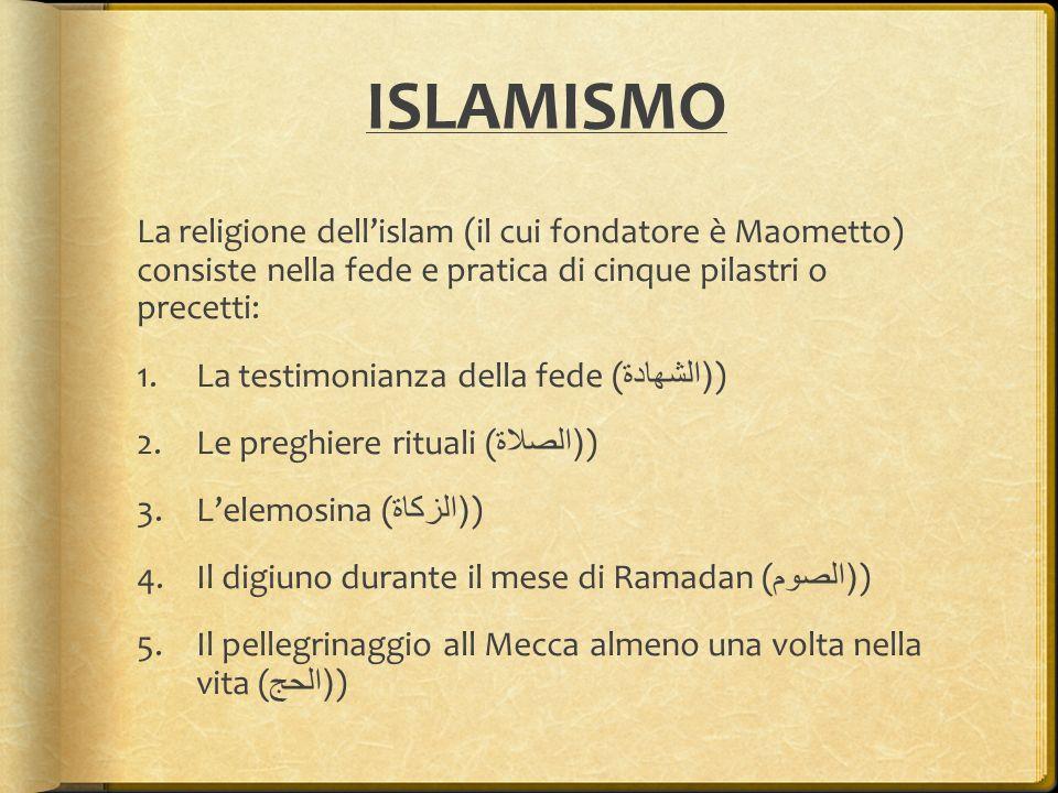 ISLAMISMO La religione dell'islam (il cui fondatore è Maometto) consiste nella fede e pratica di cinque pilastri o precetti: 1.La testimonianza della