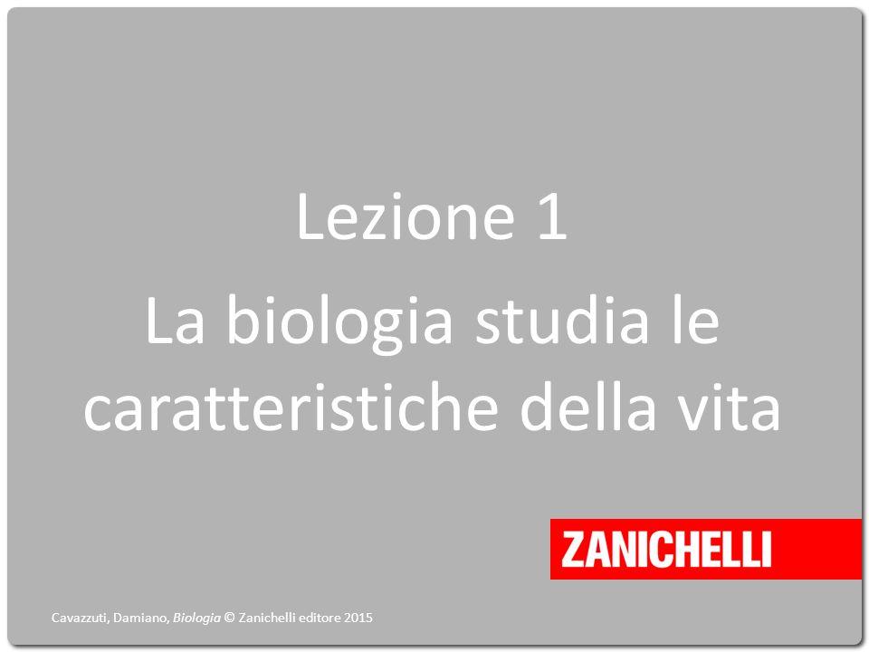 Lezione 1 La biologia studia le caratteristiche della vita Cavazzuti, Damiano, Biologia © Zanichelli editore 2015