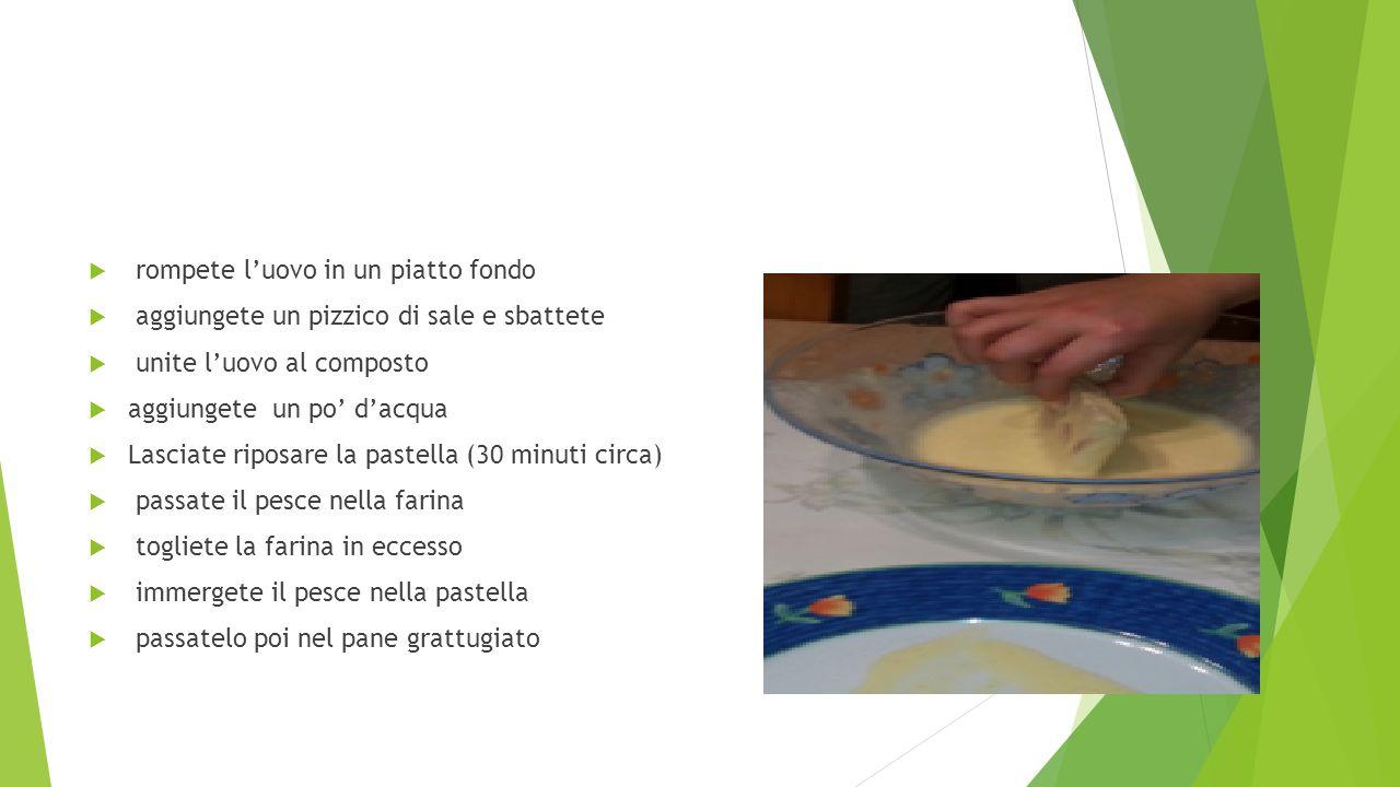  rompete l'uovo in un piatto fondo  aggiungete un pizzico di sale e sbattete  unite l'uovo al composto  aggiungete un po' d'acqua  Lasciate riposare la pastella (30 minuti circa)  passate il pesce nella farina  togliete la farina in eccesso  immergete il pesce nella pastella  passatelo poi nel pane grattugiato