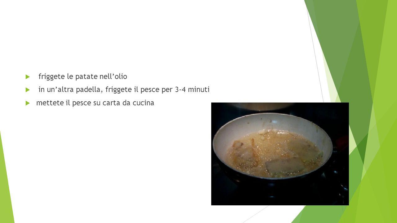  friggete le patate nell'olio  in un'altra padella, friggete il pesce per 3-4 minuti  mettete il pesce su carta da cucina
