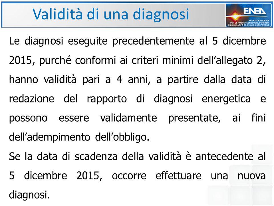 Validità di una diagnosi Le diagnosi eseguite precedentemente al 5 dicembre 2015, purché conformi ai criteri minimi dell'allegato 2, hanno validità pari a 4 anni, a partire dalla data di redazione del rapporto di diagnosi energetica e possono essere validamente presentate, ai fini dell'adempimento dell'obbligo.