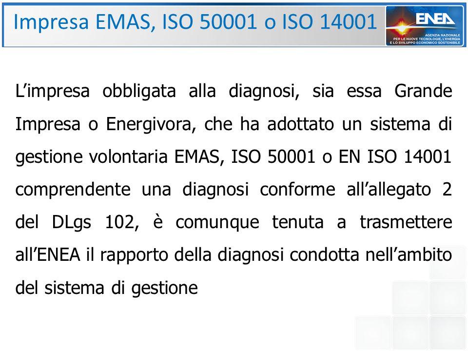 Impresa EMAS, ISO 50001 o ISO 14001 L'impresa obbligata alla diagnosi, sia essa Grande Impresa o Energivora, che ha adottato un sistema di gestione volontaria EMAS, ISO 50001 o EN ISO 14001 comprendente una diagnosi conforme all'allegato 2 del DLgs 102, è comunque tenuta a trasmettere all'ENEA il rapporto della diagnosi condotta nell'ambito del sistema di gestione