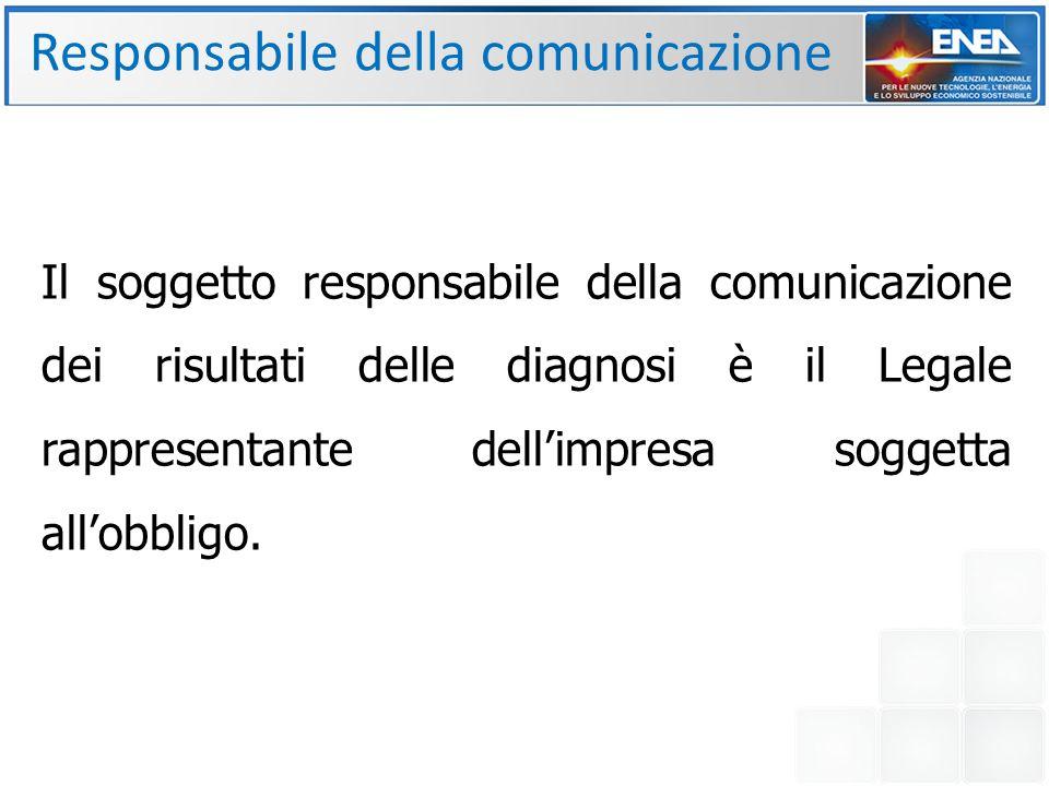 Responsabile della comunicazione Il soggetto responsabile della comunicazione dei risultati delle diagnosi è il Legale rappresentante dell'impresa soggetta all'obbligo.