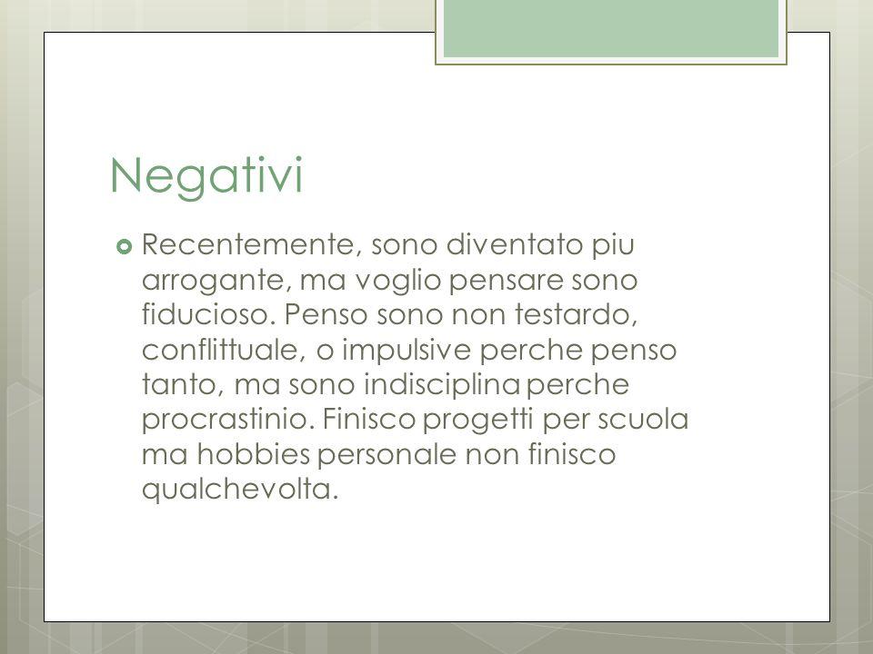 Negativi  Recentemente, sono diventato piu arrogante, ma voglio pensare sono fiducioso.