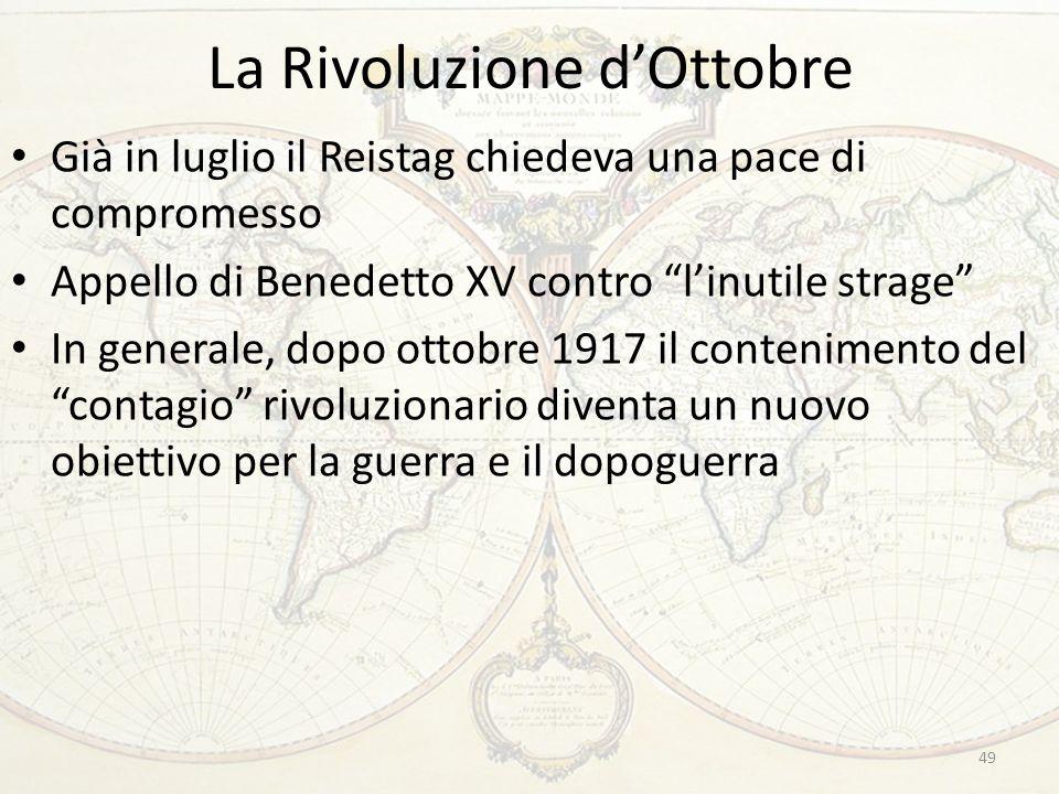 La Rivoluzione d'Ottobre 49 Già in luglio il Reistag chiedeva una pace di compromesso Appello di Benedetto XV contro l'inutile strage In generale, dopo ottobre 1917 il contenimento del contagio rivoluzionario diventa un nuovo obiettivo per la guerra e il dopoguerra