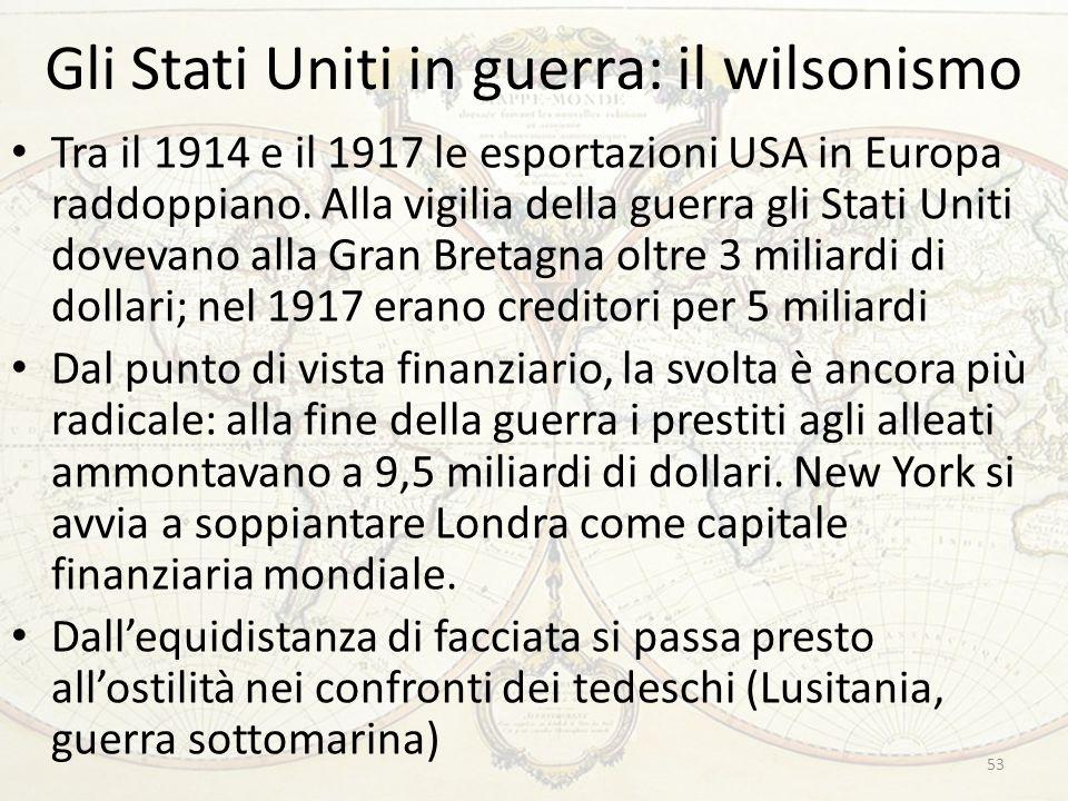 Gli Stati Uniti in guerra: il wilsonismo 53 Tra il 1914 e il 1917 le esportazioni USA in Europa raddoppiano.