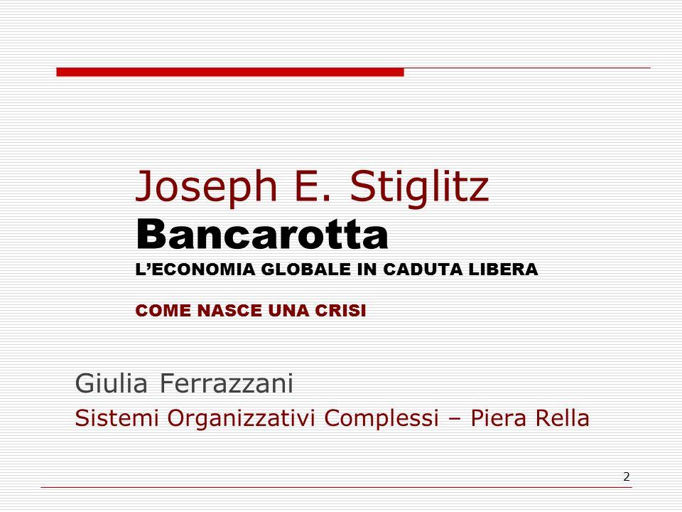 2 Joseph E. Stiglitz Bancarotta L'ECONOMIA GLOBALE IN CADUTA LIBERA COME NASCE UNA CRISI Giulia Ferrazzani Sistemi Organizzativi Complessi – Piera Rel