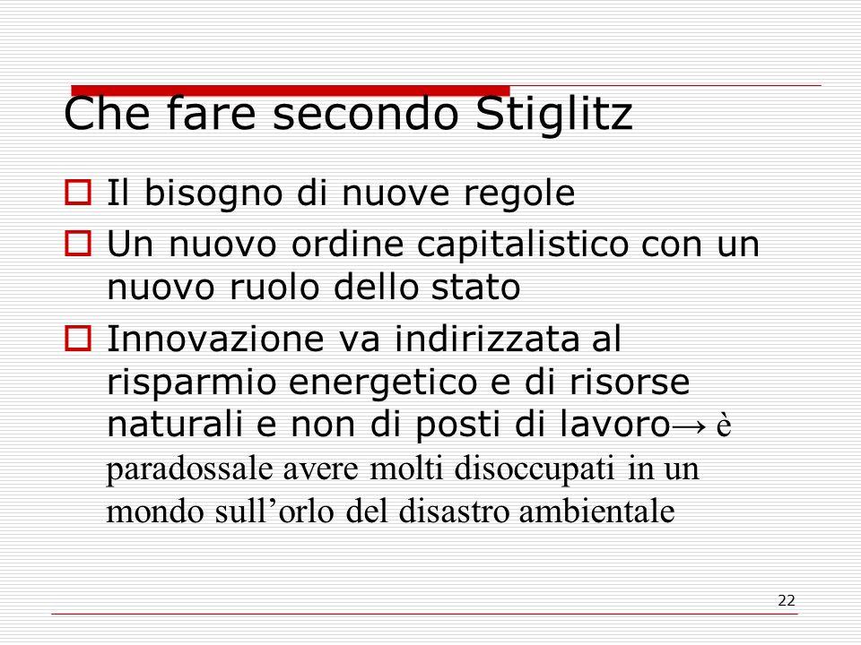 22 Che fare secondo Stiglitz  Il bisogno di nuove regole  Un nuovo ordine capitalistico con un nuovo ruolo dello stato  Innovazione va indirizzata