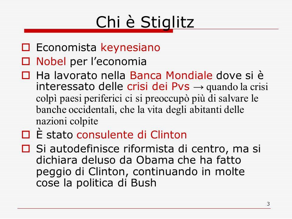 3 Chi è Stiglitz  Economista keynesiano  Nobel per l'economia  Ha lavorato nella Banca Mondiale dove si è interessato delle crisi dei Pvs → quando