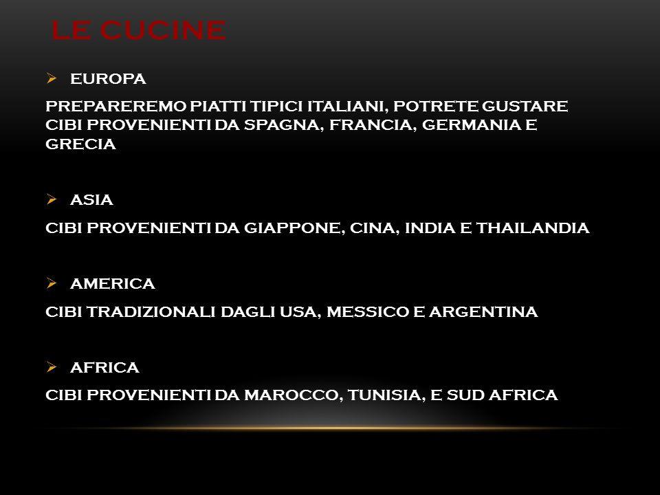 LE CUCINE  EUROPA PREPAREREMO PIATTI TIPICI ITALIANI, POTRETE GUSTARE CIBI PROVENIENTI DA SPAGNA, FRANCIA, GERMANIA E GRECIA  ASIA CIBI PROVENIENTI DA GIAPPONE, CINA, INDIA E THAILANDIA  AMERICA CIBI TRADIZIONALI DAGLI USA, MESSICO E ARGENTINA  AFRICA CIBI PROVENIENTI DA MAROCCO, TUNISIA, E SUD AFRICA