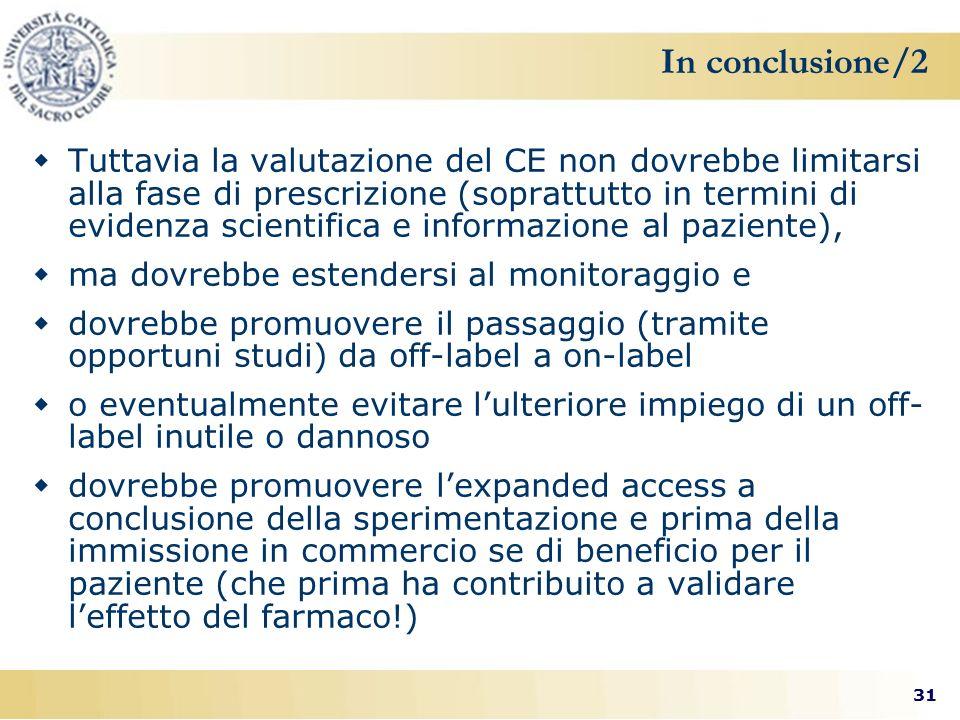 31 In conclusione/2  Tuttavia la valutazione del CE non dovrebbe limitarsi alla fase di prescrizione (soprattutto in termini di evidenza scientifica e informazione al paziente),  ma dovrebbe estendersi al monitoraggio e  dovrebbe promuovere il passaggio (tramite opportuni studi) da off-label a on-label  o eventualmente evitare l'ulteriore impiego di un off- label inutile o dannoso  dovrebbe promuovere l'expanded access a conclusione della sperimentazione e prima della immissione in commercio se di beneficio per il paziente (che prima ha contribuito a validare l'effetto del farmaco!)
