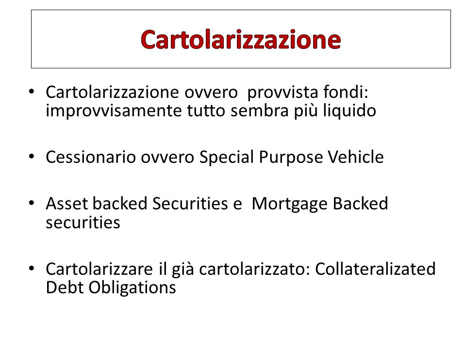 Cartolarizzazione ovvero provvista fondi: improvvisamente tutto sembra più liquido Cessionario ovvero Special Purpose Vehicle Asset backed Securities e Mortgage Backed securities Cartolarizzare il già cartolarizzato: Collateralizated Debt Obligations