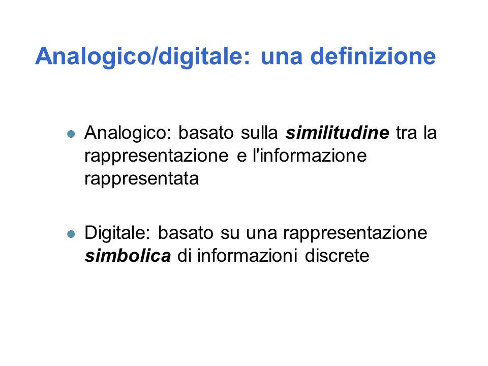 Analogico/digitale: una definizione Analogico: basato sulla similitudine tra la rappresentazione e l informazione rappresentata Digitale: basato su una rappresentazione simbolica di informazioni discrete