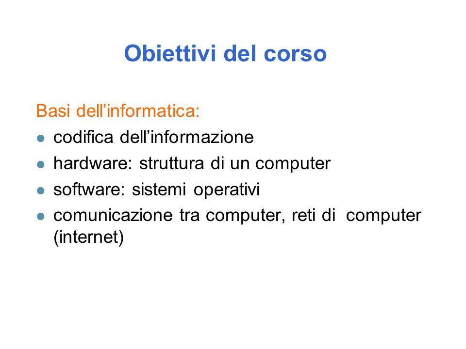 Obiettivi del corso Basi dell'informatica: l codifica dell'informazione l hardware: struttura di un computer l software: sistemi operativi l comunicazione tra computer, reti di computer (internet)