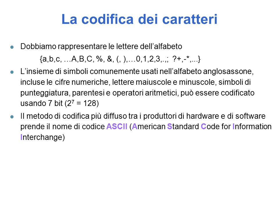 La codifica dei caratteri l Dobbiamo rappresentare le lettere dell'alfabeto {a,b,c, …A,B,C, %, &, (, ),…0,1,2,3,.,; ?+,-*,...} l L'insieme di simboli comunemente usati nell'alfabeto anglosassone, incluse le cifre numeriche, lettere maiuscole e minuscole, simboli di punteggiatura, parentesi e operatori aritmetici, può essere codificato usando 7 bit (2 7 = 128) l Il metodo di codifica più diffuso tra i produttori di hardware e di software prende il nome di codice ASCII (American Standard Code for Information Interchange)