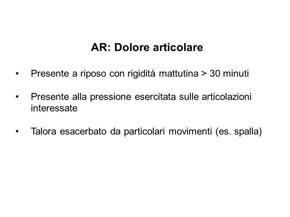 AR: Dolore articolare Presente a riposo con rigidità mattutina > 30 minuti Presente alla pressione esercitata sulle articolazioni interessate Talora e