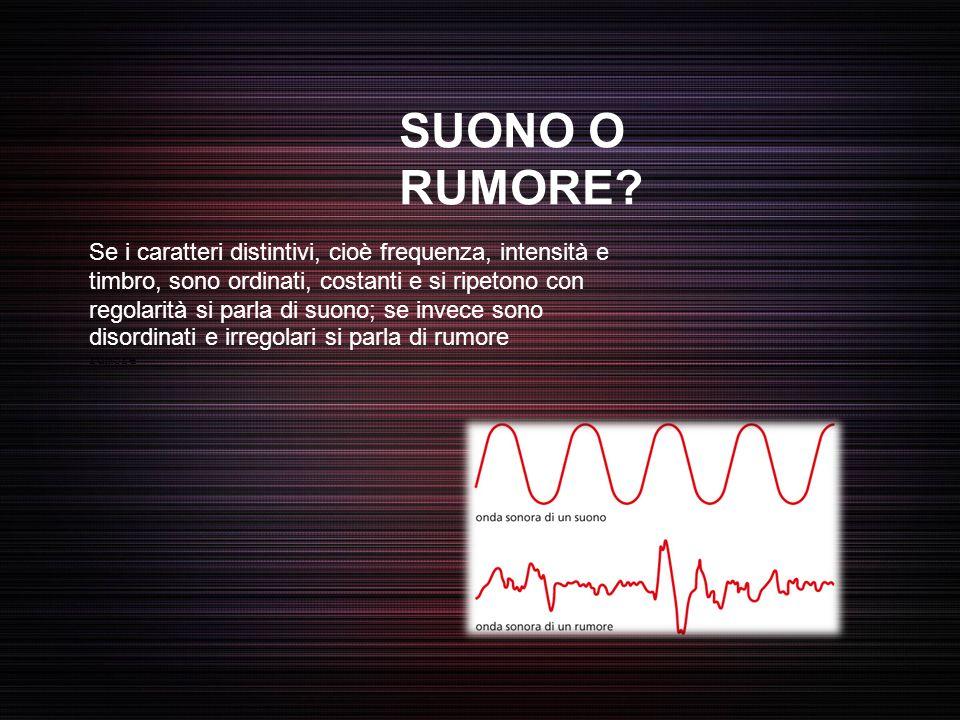 SUONO O RUMORE? Se i caratteri distintivi, cioè frequenza, intensità e timbro, sono ordinati, costanti e si ripetono con regolarità si parla di suono;