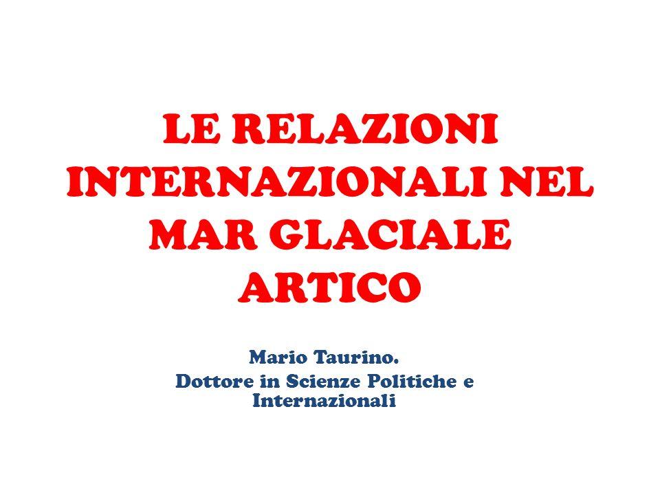 LE RELAZIONI INTERNAZIONALI NEL MAR GLACIALE ARTICO Mario Taurino. Dottore in Scienze Politiche e Internazionali