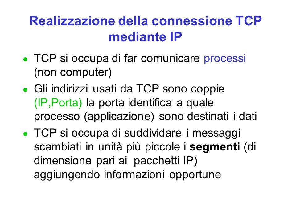 Realizzazione della connessione TCP mediante IP l TCP si occupa di far comunicare processi (non computer) l Gli indirizzi usati da TCP sono coppie (IP,Porta) la porta identifica a quale processo (applicazione) sono destinati i dati l TCP si occupa di suddividare i messaggi scambiati in unità più piccole i segmenti (di dimensione pari ai pacchetti IP) aggiungendo informazioni opportune