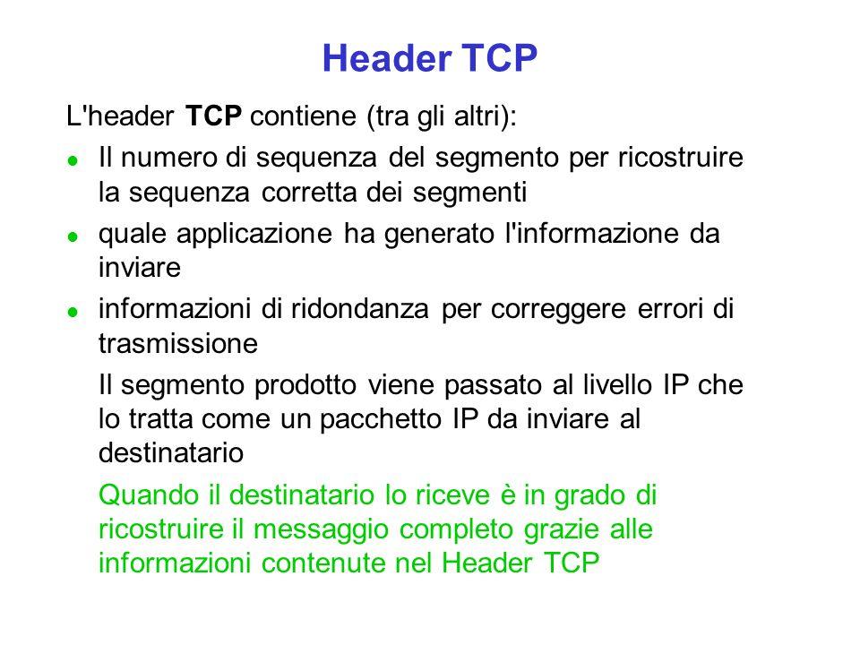 Header TCP L header TCP contiene (tra gli altri): l Il numero di sequenza del segmento per ricostruire la sequenza corretta dei segmenti l quale applicazione ha generato l informazione da inviare l informazioni di ridondanza per correggere errori di trasmissione Il segmento prodotto viene passato al livello IP che lo tratta come un pacchetto IP da inviare al destinatario Quando il destinatario lo riceve è in grado di ricostruire il messaggio completo grazie alle informazioni contenute nel Header TCP