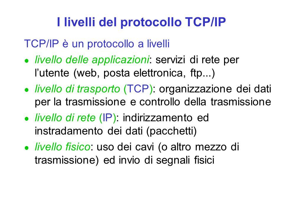 I livelli del protocollo TCP/IP TCP/IP è un protocollo a livelli l livello delle applicazioni: servizi di rete per l'utente (web, posta elettronica, ftp...) l livello di trasporto (TCP): organizzazione dei dati per la trasmissione e controllo della trasmissione l livello di rete (IP): indirizzamento ed instradamento dei dati (pacchetti) l livello fisico: uso dei cavi (o altro mezzo di trasmissione) ed invio di segnali fisici